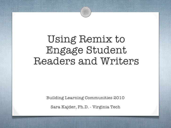 Using Remix to   Engage Student Readers and Writers     Building Learning Communities 2010     Sara Kajder, Ph.D. - Virgin...