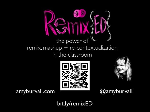 the power of remix, mashup, + re-contextualization in the classroom @amyburvallamyburvall.com bit.ly/remixED
