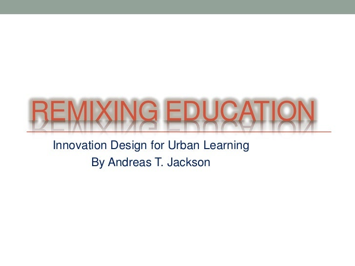 REMIXING EDUCATION Innovation Design for Urban Learning        By Andreas T. Jackson
