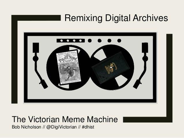 Remixing Digital Archives The Victorian Meme Machine Bob Nicholson // @DigiVictorian // #dhist