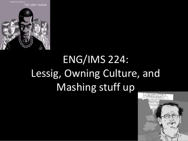 ENG/IMS 224: Lessig, Owning Culture, and Mashing stuff up
