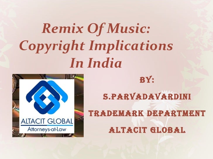 Remix Of Music: Copyright Implications In India BY: S.PARVADAVARDINI TRADEMARK DEPARTMENT ALTACIT GLOBAL