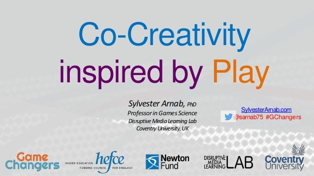 SylvesterArnab.com @sarnab75 #GChangers Co-Creativity inspired by Play Sylvester Arnab, PhD ProfessorinGamesScience Disrup...