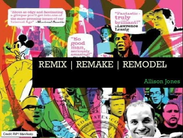REMIX | REMAKE | REMODELREMIX | REMAKE | REMODEL Allison Jones Credit: RiP! Manifesto