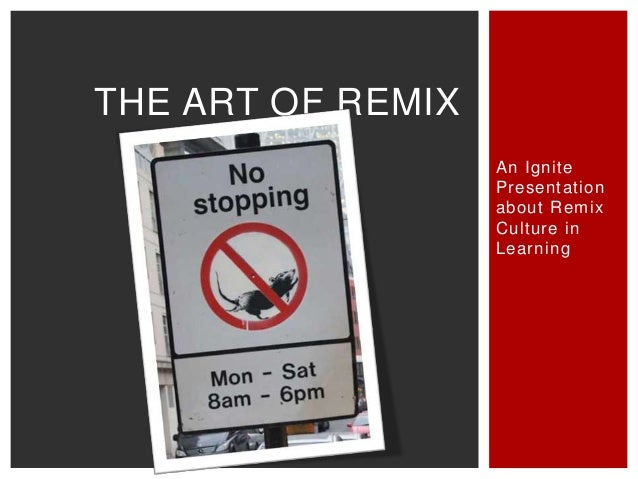 THE ART OF REMIX An Ignite Presentation about Remix Culture in Learning