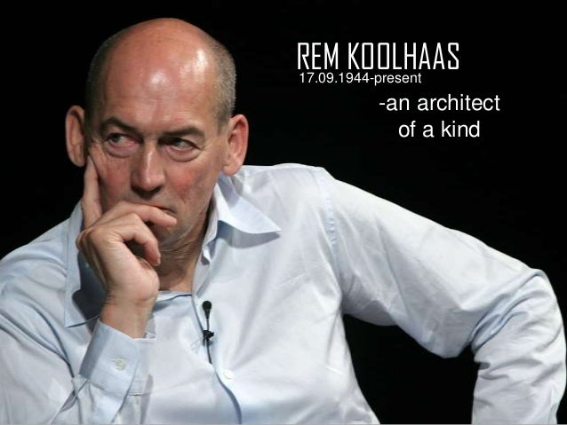 REM KOOLHAAS 17.09.1944-present -an architect of a kind