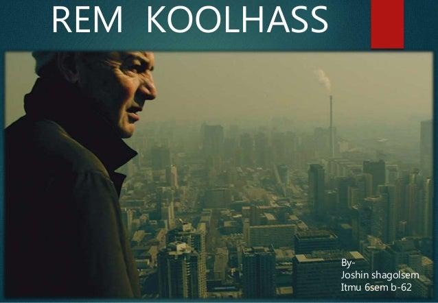 REM KOOLHASS By- Joshin shagolsem Itmu 6sem b-62