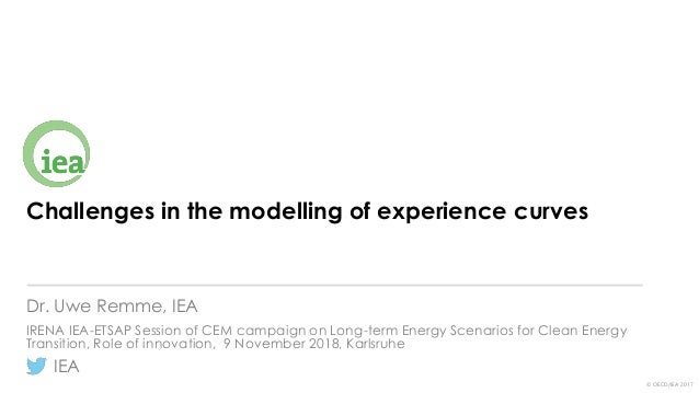 IEA © OECD/IEA 2017 Challenges in the modelling of experience curves Dr. Uwe Remme, IEA IRENA IEA-ETSAP Session of CEM cam...