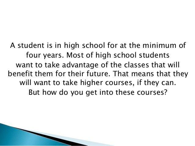 A student is in high school for at the minimum of four years. Most of high school students want to take advantage of the c...