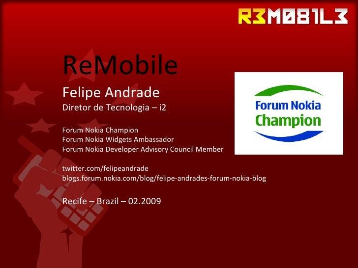 ReMobile Felipe Andrade Diretor de Tecnologia – i2 Forum Nokia Champion Forum Nokia Widgets Ambassador Forum Nokia Develop...