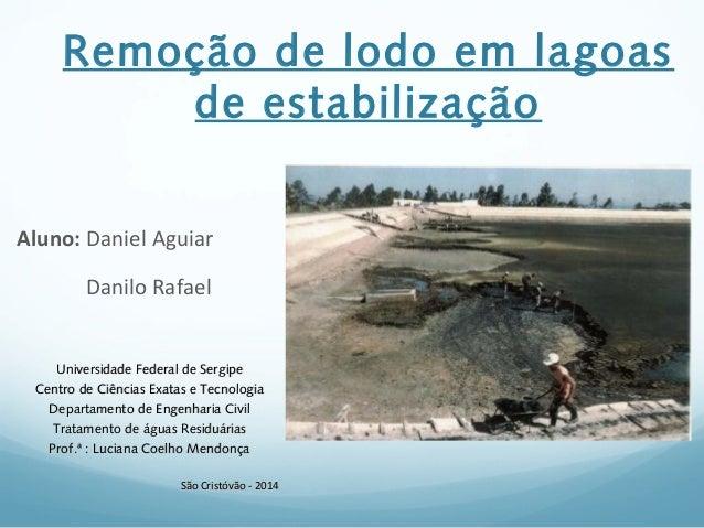 Remoção de lodo em lagoas de estabilização Aluno: Daniel Aguiar Danilo Rafael Universidade Federal de SergipeUniversidade ...