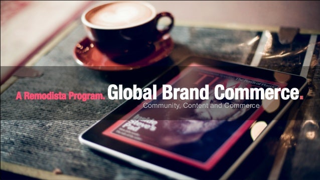 1 Global Brand Commerce. A Remodista Program. A Remodista Program. Global Brand Commerce. Community, Content and Commerce