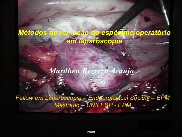 Métodos de remoção do espécime operatório em laparoscopia Fellow em Laparoscopia – Endourological Society – EPM Mestrado –...