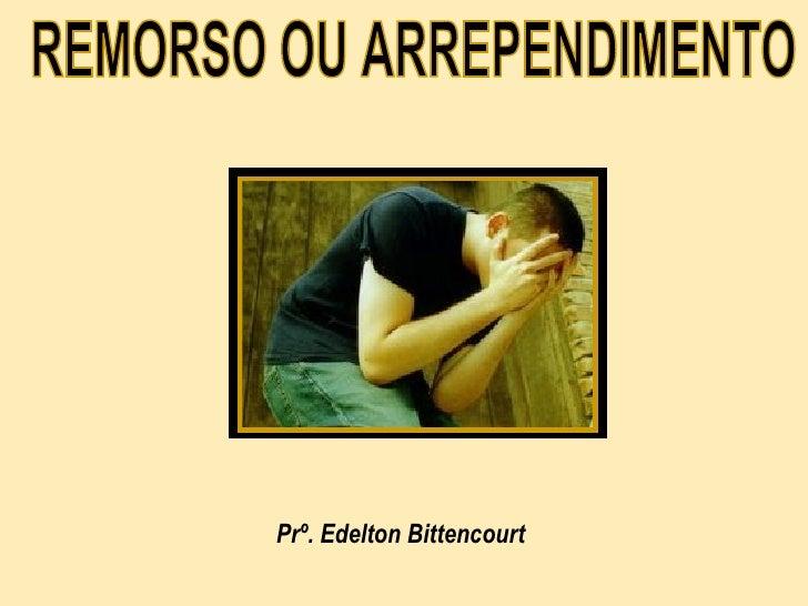 REMORSO OU ARREPENDIMENTO  Prº. Edelton Bittencourt