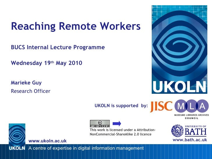 UKOLN is supported  by: Reaching Remote Workers BUCS Internal Lecture Programme Wednesday 19 th  May 2010 Marieke Guy Rese...