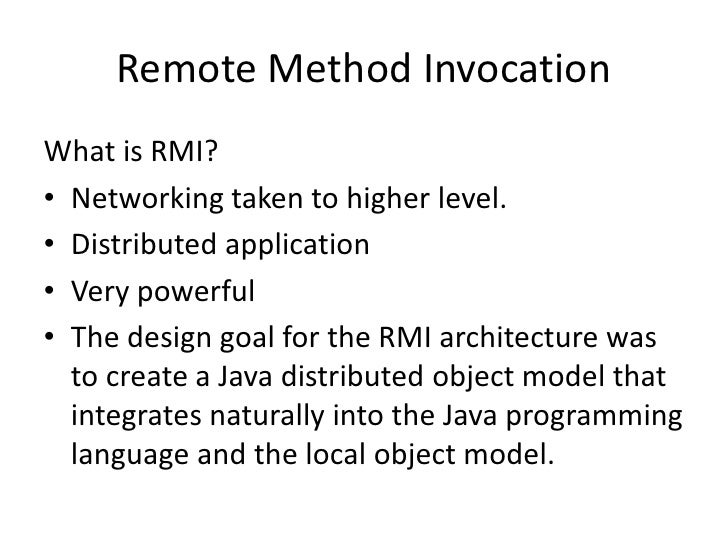 Remote Method InvocationWhat is RMI?• Networking taken to higher level.• Distributed application• Very powerful• The desig...