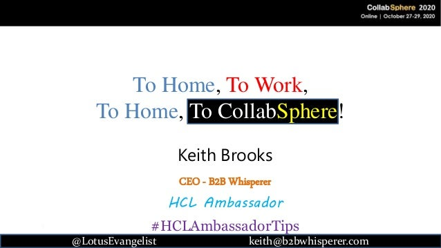 @LotusEvangelist 1 keith@b2bwhisperer.com To Home, To Work, To Home, To CollabSphere! Keith Brooks CEO - B2B Whisperer HCL...