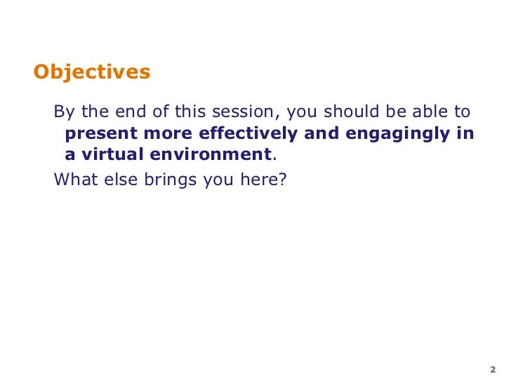Objectives  By the end of this session, you should be able to   present more effectively and engagingly in   a virtual env...