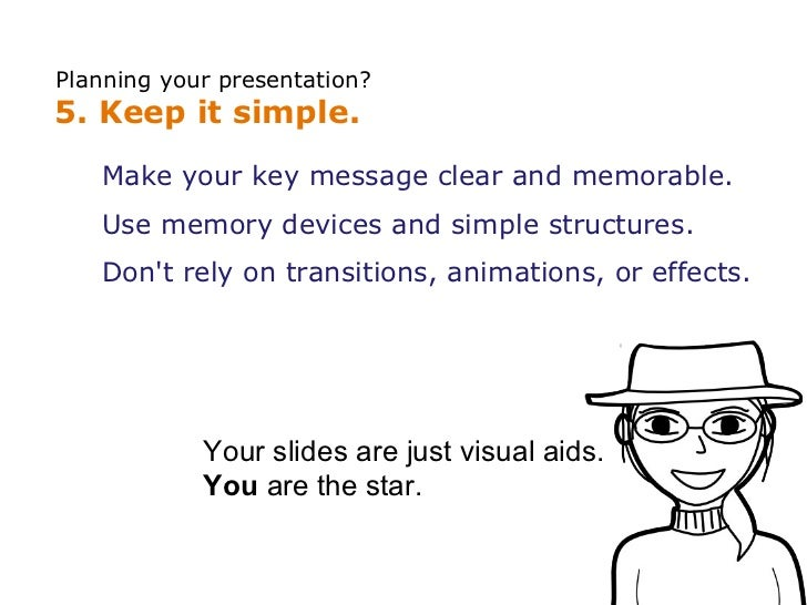 Planning your presentation? 5. Keep it simple.    Make your key message clear and memorable.    Use memory devices and sim...