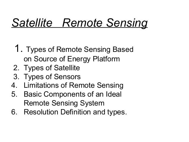 Satellite Remote Sensing 1. Types of Remote Sensing Based      on Source of Energy Platform 2.   Types of Satellite 3.   T...