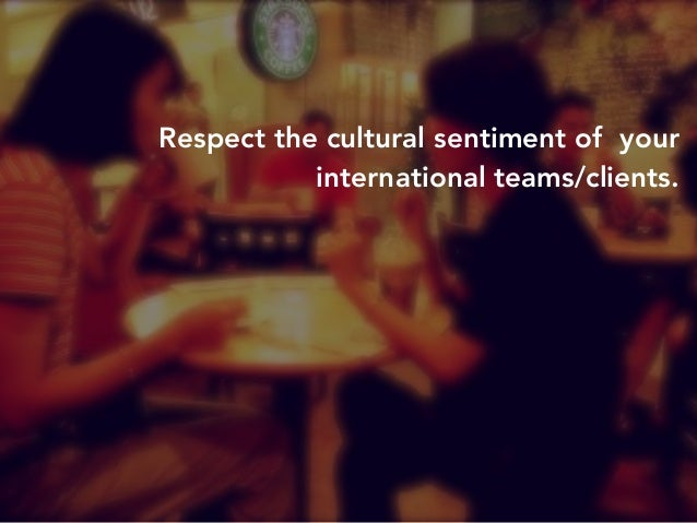 Respect the cultural sentiment of your  international teams/clients.