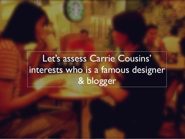 Let's assess Carrie Cousins'  interests who is a famous designer  & blogger