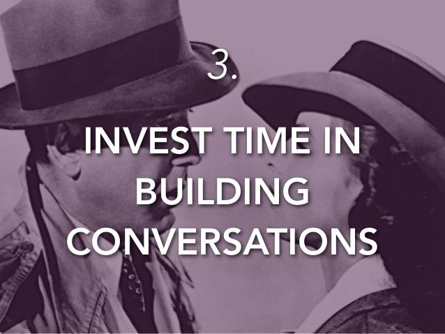 3.  INVEST TIME IN  BUILDING  CONVERSATIONS
