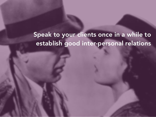 Speak to your clients once in a while to  establish good inter-personal relations