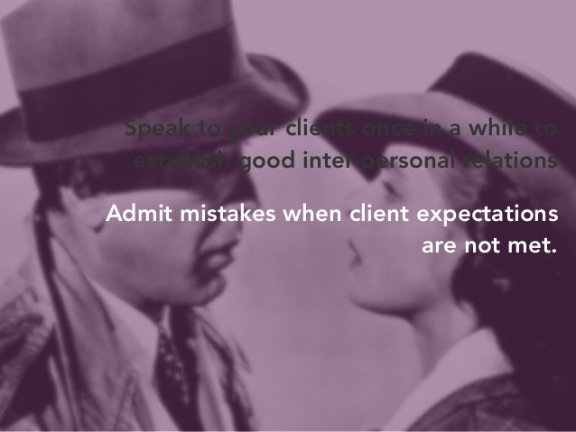 Speak to your clients once in a while to  establish good inter-personal relations  Admit mistakes when client expectations...