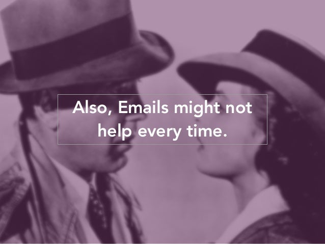 Also, Emails might not  help every time.