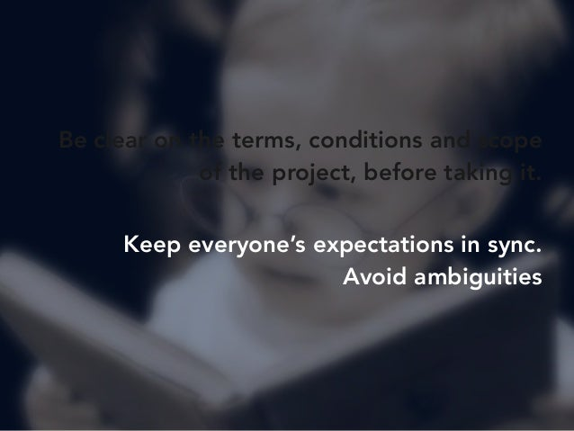 Be clear on the terms, conditions and scope  of the project, before taking it.  Keep everyone's expectations in sync.  Avo...
