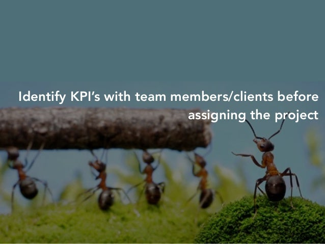 Identify KPI's with team members/clients before  assigning the project  Use KPI's to keep track of work