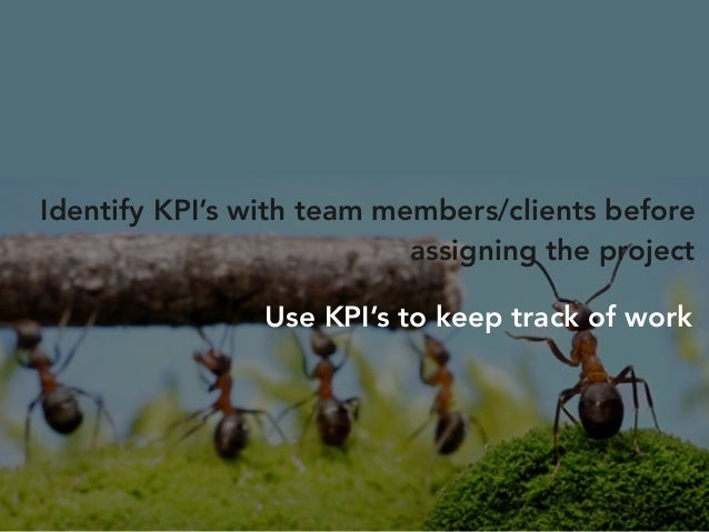 Eg. If the task is to create a 20 page  website,  KPI's can be  1. Milestones met on time  2. Webpages created per week