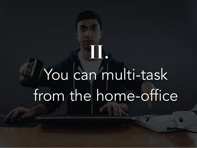II.  You can multi-task  from the home-office