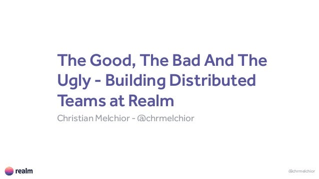The Good, The Bad And The Ugly - Building Distributed Teams at Realm Christian Melchior - @chrmelchior @chrmelchior