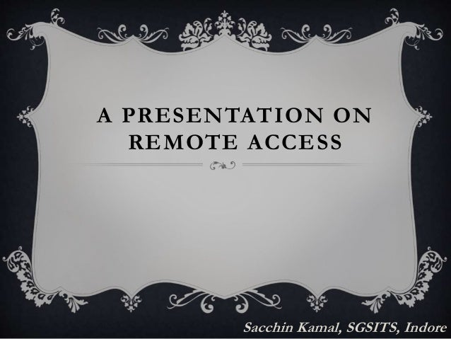 A PRESENTATION ON  REMOTE ACCESS  Sacchin Kamal, SGSITS, Indore