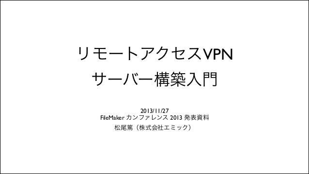 リモートアクセスVPN サーバー構築入門 2013/11/27  FileMaker カンファレンス 2013 発表資料  松尾篤(株式会社エミック)