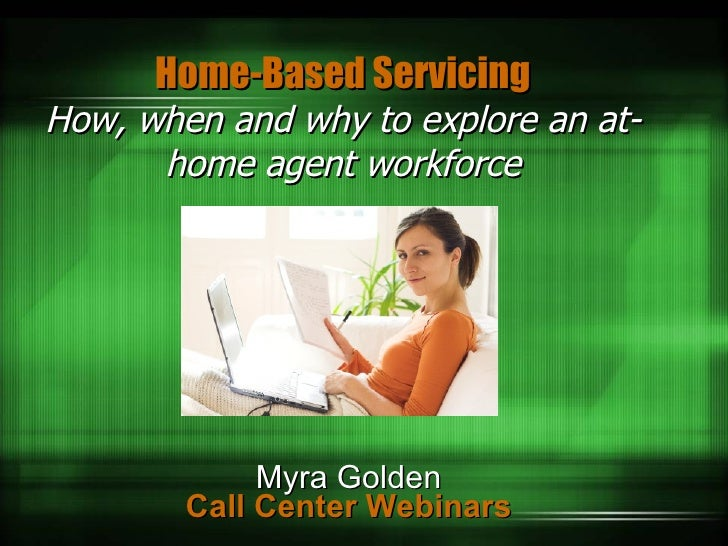 Home-Based Servicing How, when and why to explore an at-home agent workforce Myra Golden Call Center Webinars