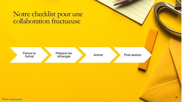 Notre checklist pour une collaboration fructueuse 28 Penser le format Préparer les échanges Animer Post-session Photo by J...