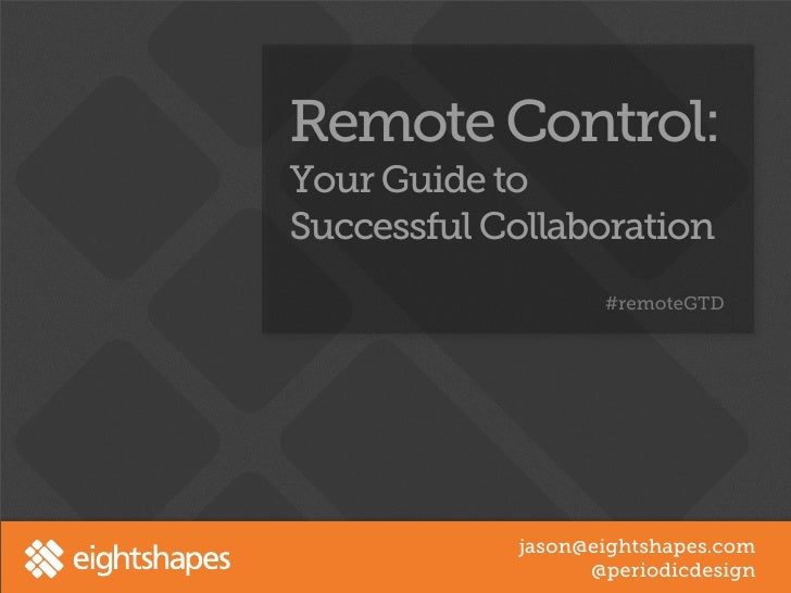 Remote Control:Your Guide toSuccessful Collaboration                   #remoteGTD            jason@eightshapes.com        ...