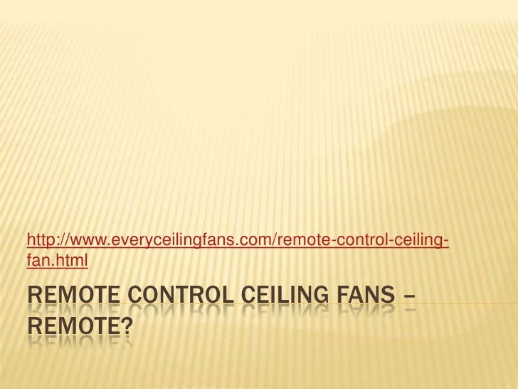 Remote control ceiling fans – remote?<br />http://www.everyceilingfans.com/remote-control-ceiling-fan.html<br />