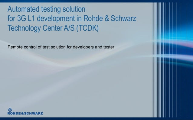 Automated testing solution for 3G L1 development in Rohde & Schwarz Technology Center A/S (TCDK) Remote control of test so...
