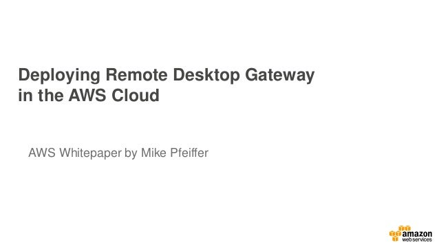 Deploying Remote Desktop Gateway  in the AWS Cloud  AWS Whitepaper by Mike Pfeiffer