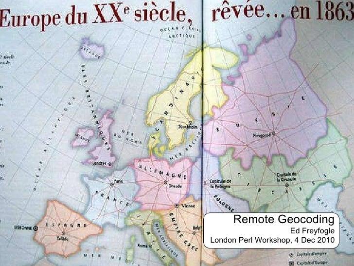 Remote Geocoding Ed Freyfogle London Perl Workshop, 4 Dec 2010