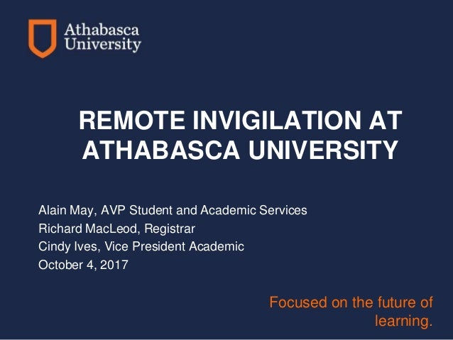 Focused on the future of learning. REMOTE INVIGILATION AT ATHABASCA UNIVERSITY Alain May, AVP Student and Academic Service...