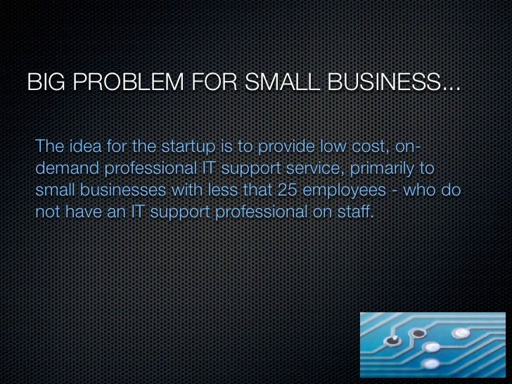BIG PROBLEM FOR SMALL BUSINESS...The idea for the startup is to provide low cost, on-demand professional IT support servic...