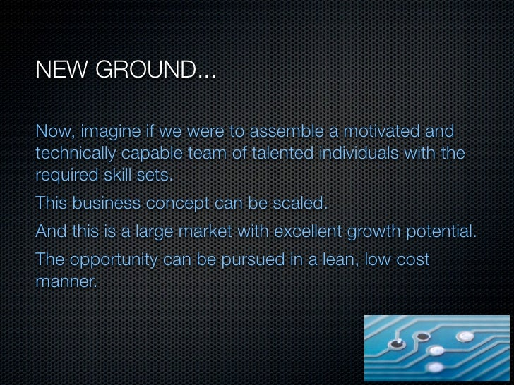 NEW GROUND...Now, imagine if we were to assemble a motivated andtechnically capable team of talented individuals with ther...