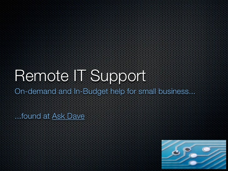 Remote IT SupportOn-demand and In-Budget help for small business......found at Ask Dave