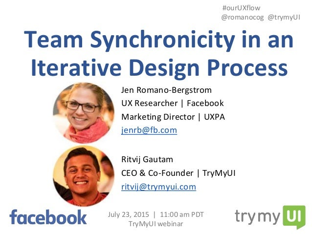 Team Synchronicity in an Iterative Design Process July 23, 2015 | 11:00 am PDT TryMyUI webinar #ourUXflow @romanocog @trym...