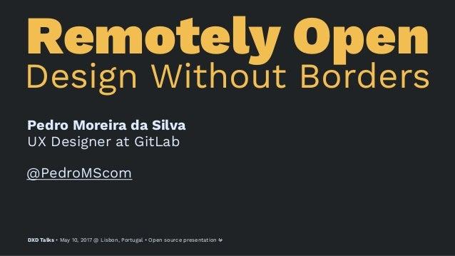 Remotely Open Design Without Borders Pedro Moreira da Silva UX Designer at GitLab @PedroMScom DXD Talks • May 10, 2017 @ L...